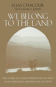 We Belong to the Land: The Story of a Palestinian Israeli Who Lives for Peace and Reconciliation ebook by Chacour, Elias