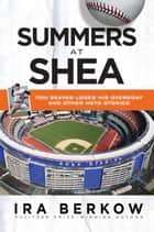 Summers at Shea - Tom Seaver Loses His Overcoat and Other Mets Stories ebook by Ira Berkow