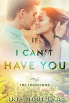 If I Can't Have You (The Thorntons Book 3) ebook by Iris Morland