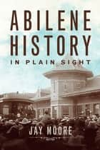 Abilene History in Plain Sight ebook by Jay Moore