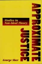 Approximate Justice - Studies in Social, Political, and Legal Philosophy ebook by George Sher