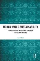 Urban Water Sustainability - Constructing Infrastructure for Cities and Nature ebook by Sarah Bell