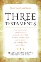 Three Testaments - Torah, Gospel, and Quran ebook by Brian Arthur Brown, Amir Hussain, Marc Zvi Brettler,...