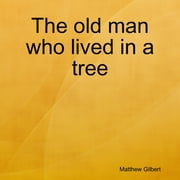 The Old Man Who Lived In a Tree ebook by Matthew Gilbert