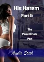 His Harem: Part Five - The Penultimate Part ebook by