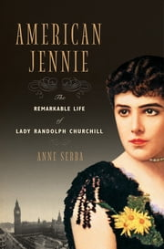 American Jennie: The Remarkable Life of Lady Randolph Churchill ebook by Anne Sebba