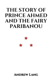 The Story of Prince Ahmed and the Fairy Paribanou - Arabian Nights ebook by Andrew Lang