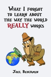 What I Forgot To Learn About How The World Really Works ebook by Joel Benjamin