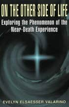 On The Other Side Of Life - Exploring The Phenomenon Of The Near-death Experience ebook by