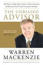 The Unbiased Advisor - 101 Ways To Avoid Costly Investment Mistakes, Make More Money, and Achieve Financial Health ebook by Warren Mackenzie