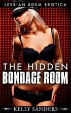 The Hidden Bondage Room: Lesbian bdsm erotica ebook by Kelly Sanders