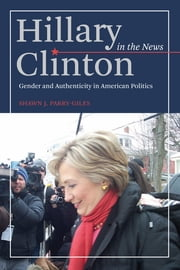 Hillary Clinton in the News - Gender and Authenticity in American Politics ebook by Shawn Parry-Giles