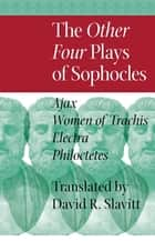 The Other Four Plays of Sophocles - Ajax, Women of Trachis, Electra, and Philoctetes ebook by Sophocles, David R. Slavitt