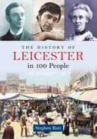 The History of Leicester in 100 People ebook by Stephen Butt
