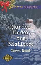 Murder Under the Mistletoe - Faith in the Face of Crime eBook by Terri Reed
