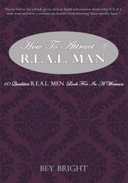 How to Attract a R.E.A.L. Man - 10 Qualities R.E.A.L. Men Look for in a Woman eBook by Bey Bright