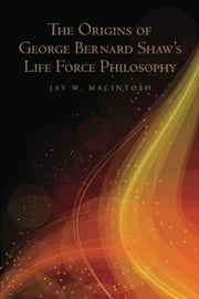 The Origins of George Bernard Shaw's Life Force Philosophy ebook by Jay W. MacIntosh