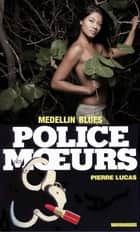 Police des moeurs nº84 Medellin blues ebook by Pierre Lucas