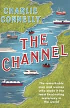 The Channel - The Remarkable Men and Women Who Made It the Most Fascinating Waterway in the World ebook by Charlie Connelly