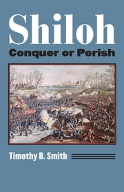 Shiloh - Conquer or Perish ebook by Timothy B. Smith