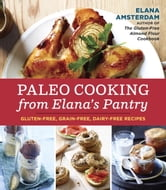 Paleo Cooking from Elana's Pantry - Gluten-Free, Grain-Free, Dairy-Free Recipes ebook by Elana Amsterdam