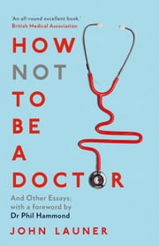 How Not to be a Doctor - And Other Essays ebook by John Launer, Doctor Phil Hammond