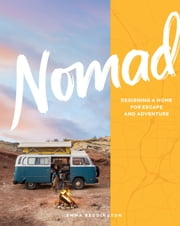 Nomad - Designing a Home for Escape and Adventure ebook by Emma Reddington, Sian Richards