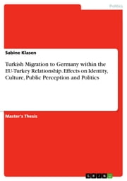 Turkish Migration to Germany within the EU-Turkey Relationship. Effects on Identity, Culture, Public Perception and Politics ebook by Sabine Klasen