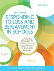 Responding to Loss and Bereavement in Schools: A Training Resource to Assess, Evaluate and Improve the School Response ebook by Holland, John