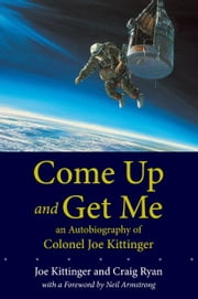 Come Up and Get Me - An Autobiography of Colonel Joe Kittinger ebook by Joe Kittinger,Craig Ryan,Neil Armstrong
