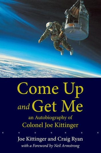 Come Up and Get Me - An Autobiography of Colonel Joe Kittinger ebook by Joe Kittinger,Craig Ryan