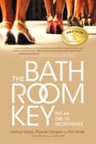 The Bathroom Key - Put an End to Incontinence ebook by Kathryn Kassai, PT, CES,...
