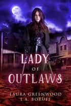 Lady Of Outlaws ebook by Laura Greenwood, L.A. Boruff