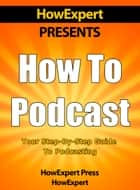 How to Podcast: Your Step-By-Step Guide to Podcasting ebook by HowExpert