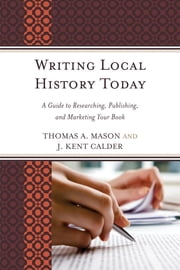 Writing Local History Today - A Guide to Researching, Publishing, and Marketing Your Book ebook by Thomas A. Mason,J. Kent Calder