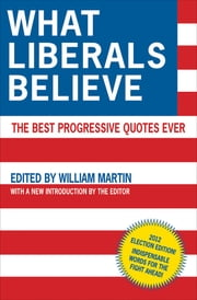 What Liberals Believe - The Best Progressive Quotes Ever ebook by William Martin
