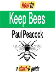How To Keep Bees (Short-e Guide) ebook by Paul Peacock