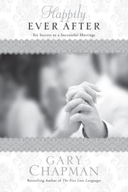 Happily Ever After - Six Secrets to a Successful Marriage ebook by Gary Chapman
