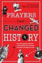 Prayers That Changed History - From Christopher Columbus to Helen Keller, How God Used 25 People to Change the World ebook by Tricia Goyer