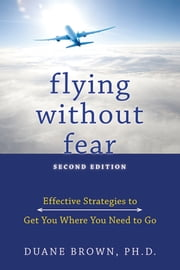 Flying without Fear: Effective Strategies to Get You Where You Need to Go - Effective Strategies to Get You Where You Need to Go ebook by Duane Brown