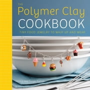 The Polymer Clay Cookbook - Tiny Food Jewelry to Whip Up and Wear ebook by Jessica Partain,Susan Partain