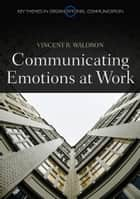 Communicating Emotion at Work ebook by Vincent R. Waldron