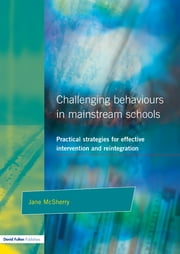 Challenging Behaviour in Mainstream Schools - Practical Strategies for Effective Intervention and Reintegration ebook by Jane McSherry