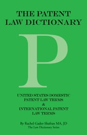 THE PATENT LAW DICTIONARY - United States Domestic Patent Law Terms & International Patent Law Terms ebook by Rachel Gader-Shafran MA, JD