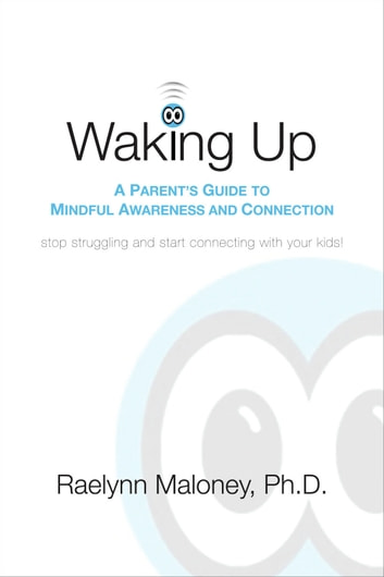 Waking Up - A Parent's Guide to Mindful Awareness and Connection eBook by Raelynn Maloney, PhD