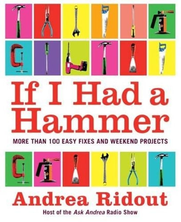 If I Had a Hammer - More Than 100 Easy Fixes and Weekend Projects ebook by Andrea Ridout