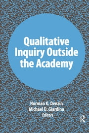 Qualitative Inquiry Outside the Academy ebook by Norman K Denzin,Michael D Giardina
