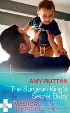 The Surgeon King's Secret Baby (Mills & Boon Medical) ebook by Amy Ruttan