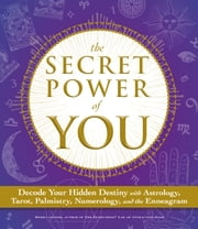 The Secret Power of You: Decode Your Hidden Destiny with Astrology, Tarot, Palmistry, Numerology, and the Enneagram ebook by Meera Lester