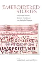 Embroidered Stories - Interpreting Women's Domestic Needlework from the Italian Diaspora ebook by Edvige Giunta, Joseph Sciorra